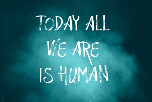 Today we are all human